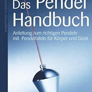 Das Pendel-Handbuch - Anleitung zum richtigen Pendeln mit Pendeltafeln für Körper, Seele und Geist